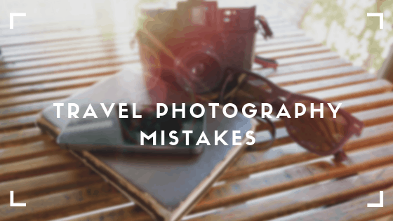 Travel Photography Mistakes you can easily avoid